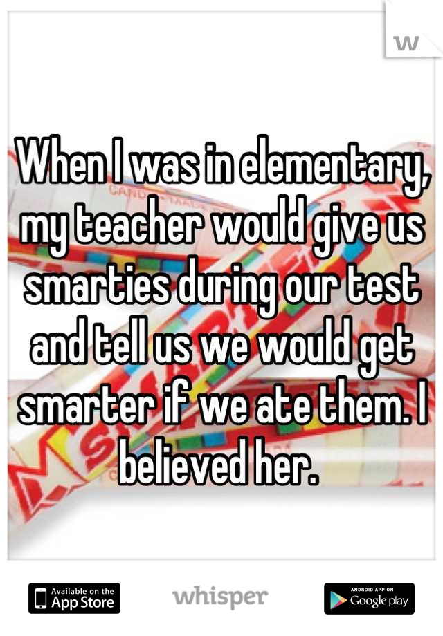 When I was in elementary, my teacher would give us smarties during our test and tell us we would get smarter if we ate them. I believed her.