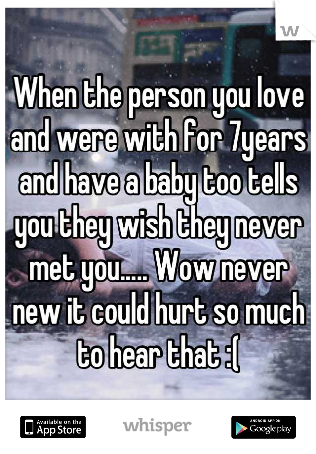 When the person you love and were with for 7years and have a baby too tells you they wish they never met you..... Wow never new it could hurt so much to hear that :(