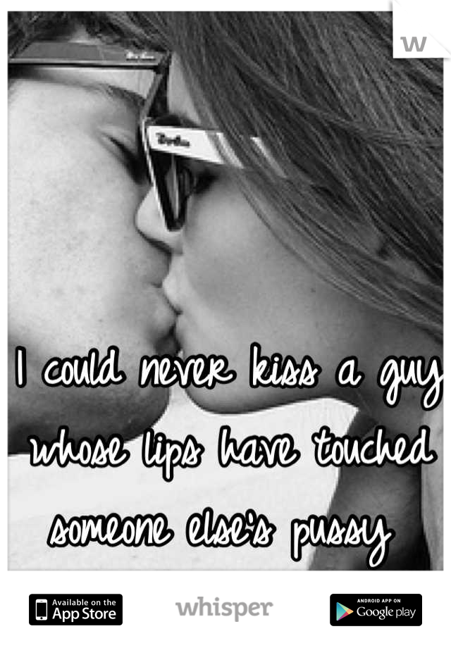 I could never kiss a guy whose lips have touched someone else's pussy