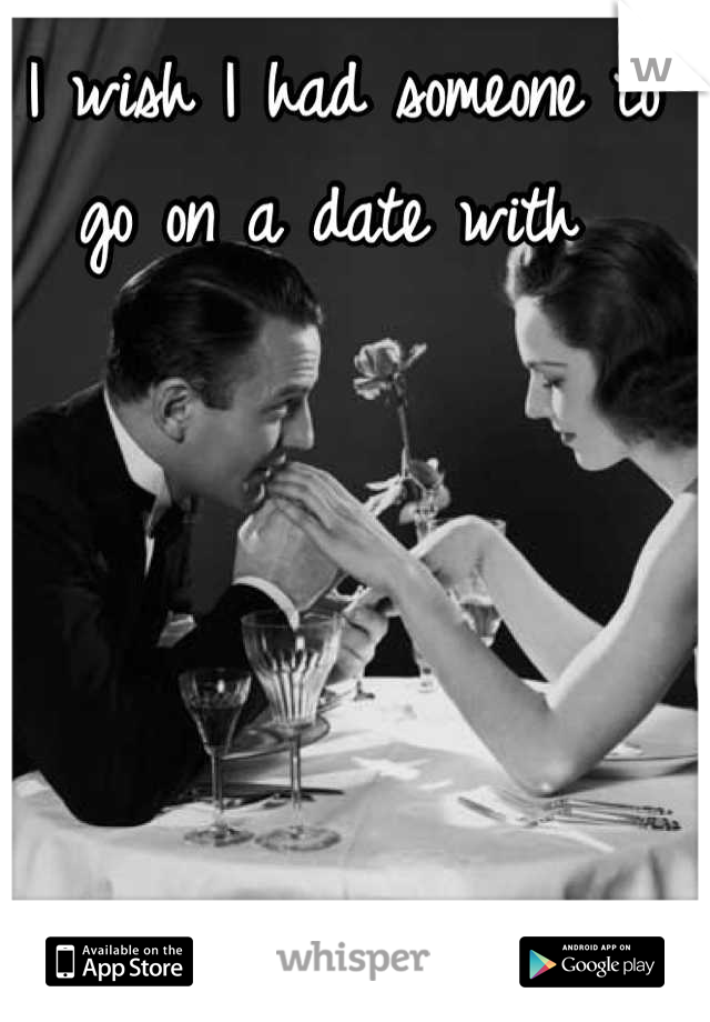 I wish I had someone to go on a date with