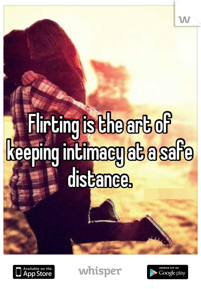 Flirting is the art of keeping intimacy at a safe distance.
