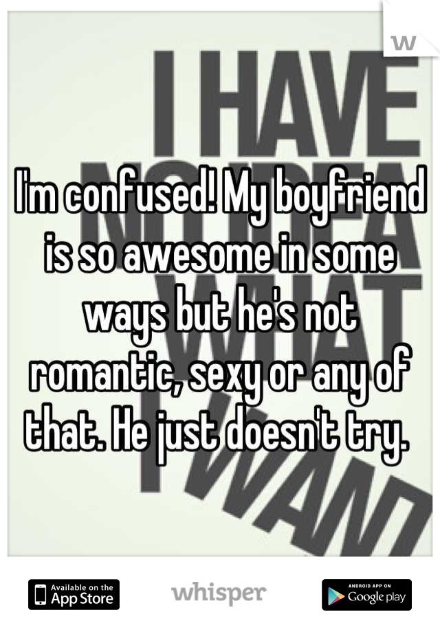 I'm confused! My boyfriend is so awesome in some ways but he's not romantic, sexy or any of that. He just doesn't try.