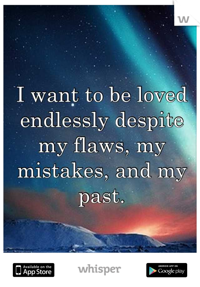 I want to be loved endlessly despite my flaws, my mistakes, and my past.