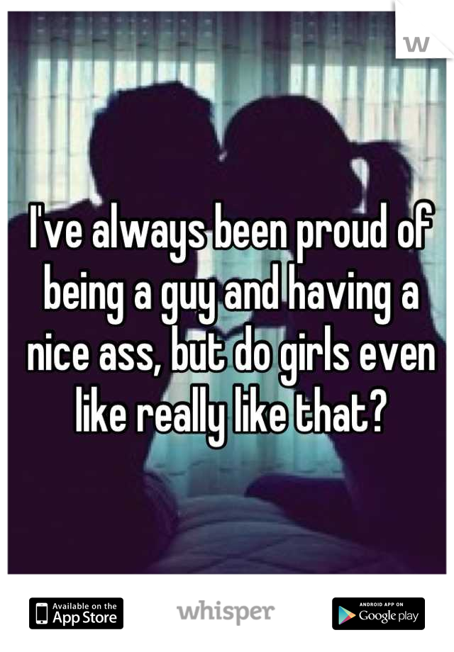 I've always been proud of being a guy and having a nice ass, but do girls even like really like that?