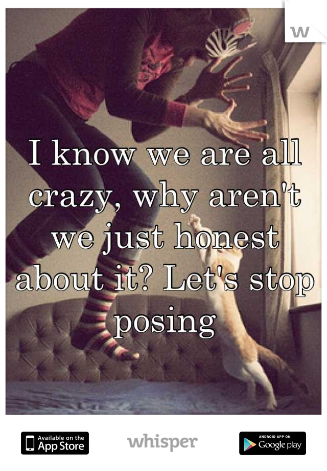 I know we are all crazy, why aren't we just honest about it? Let's stop posing