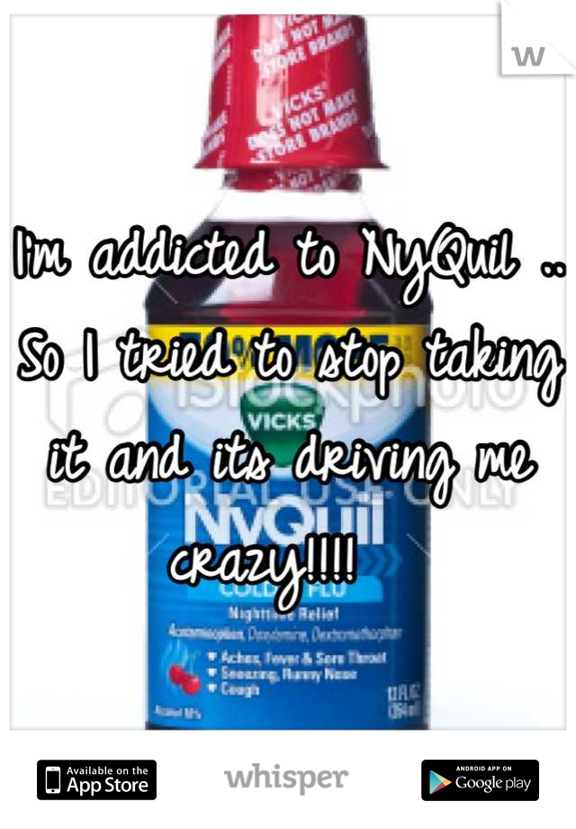I'm addicted to NyQuil .. So I tried to stop taking it and its driving me crazy!!!!