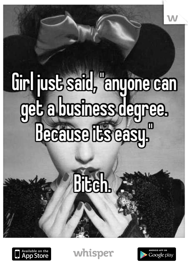 """Girl just said, """"anyone can get a business degree. Because its easy.""""   Bitch."""