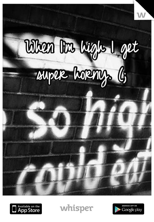 When I'm high I get super horny. (;