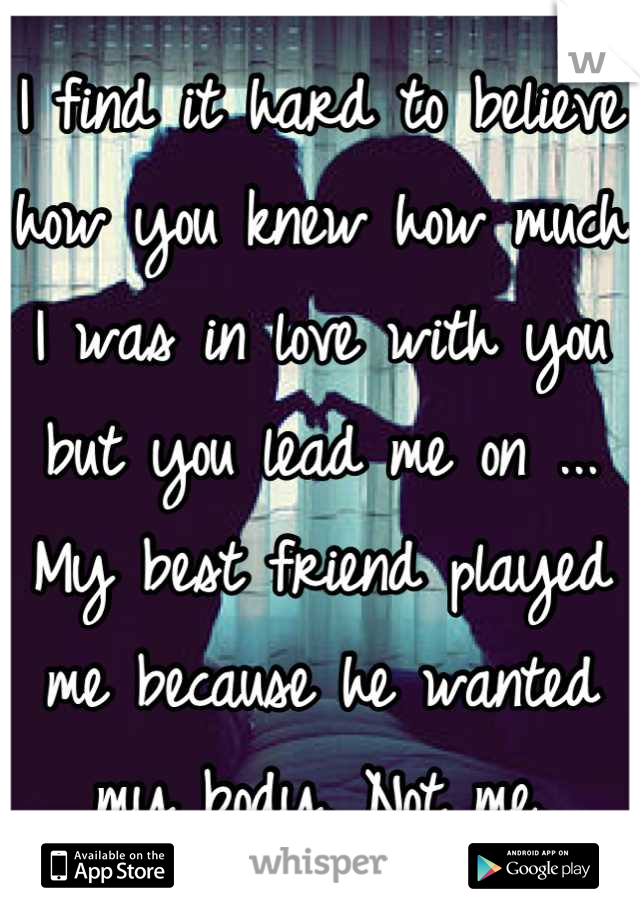 I find it hard to believe how you knew how much I was in love with you but you lead me on ... My best friend played me because he wanted my body. Not me.