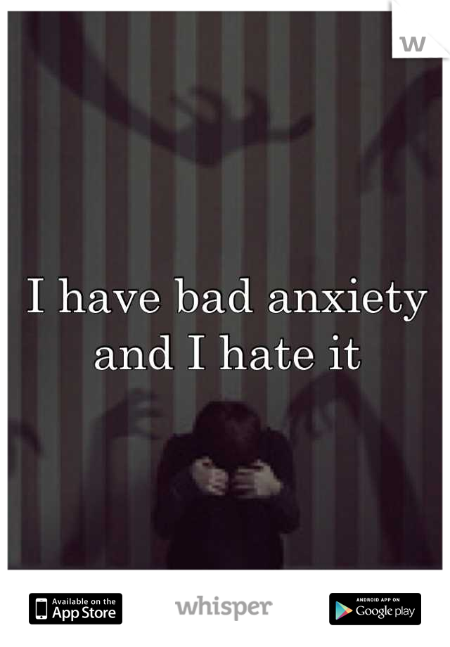 I have bad anxiety and I hate it