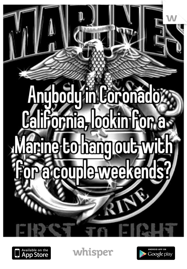 Anybody in Coronado California, lookin for a Marine to hang out with for a couple weekends?