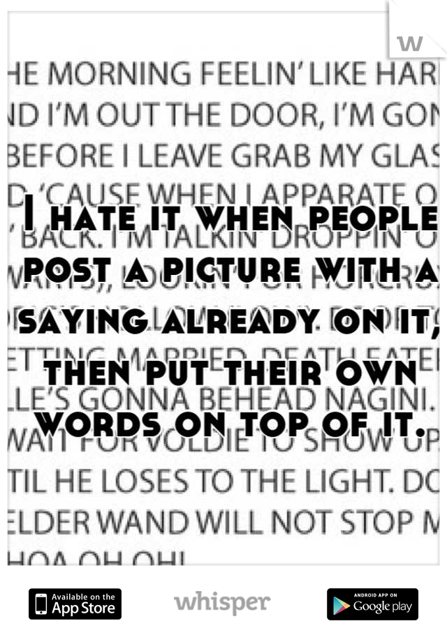I hate it when people post a picture with a saying already on it, then put their own words on top of it.