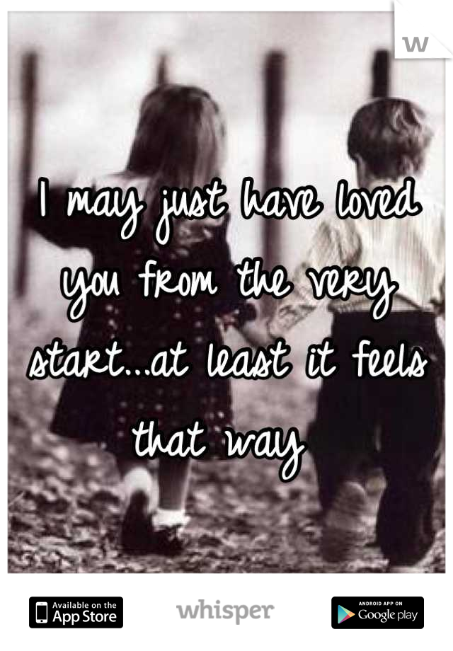 I may just have loved you from the very start...at least it feels that way