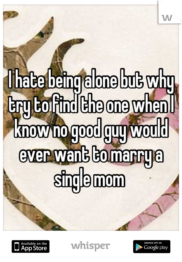 I hate being alone but why try to find the one when I know no good guy would ever want to marry a single mom