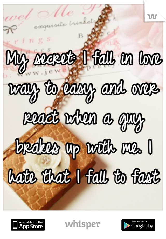 My secret: I fall in love way to easy and over react when a guy brakes up with me. I hate that I fall to fast