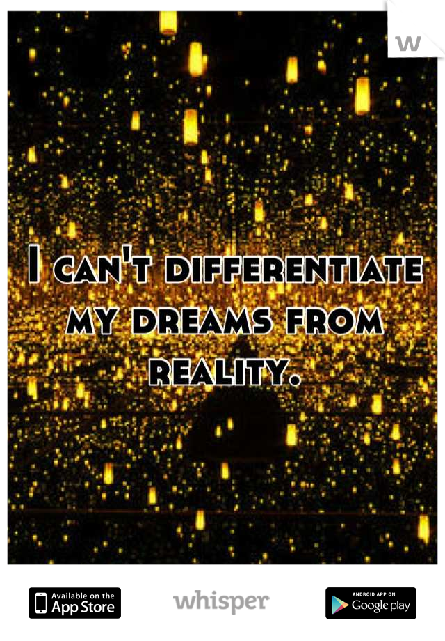 I can't differentiate my dreams from reality.