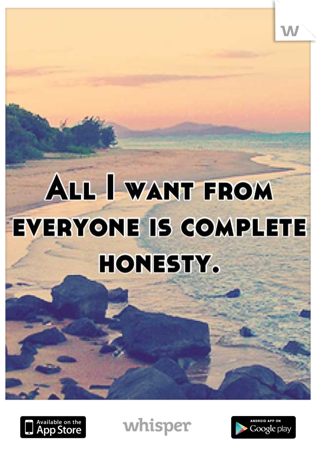 All I want from everyone is complete honesty.