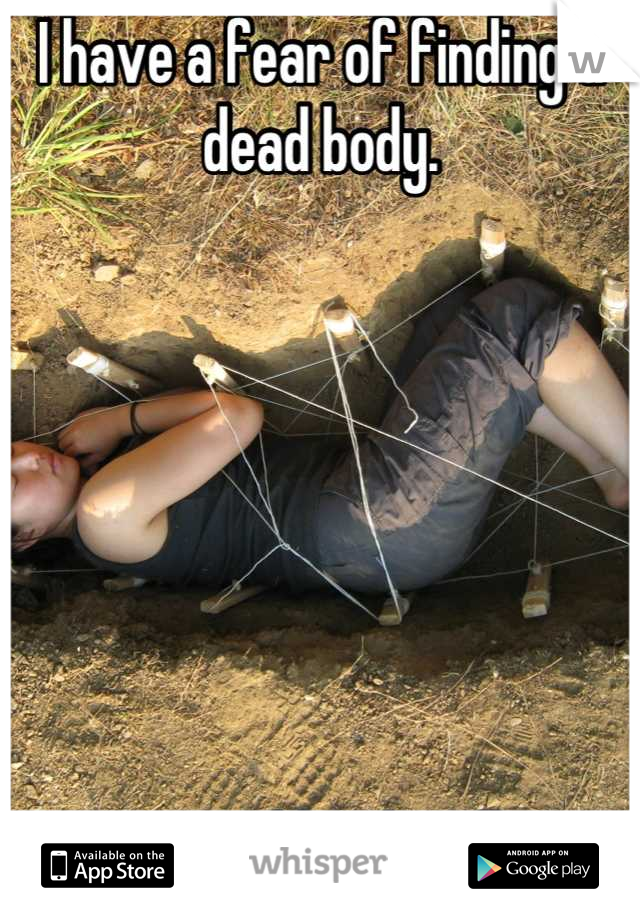 I have a fear of finding a dead body.        I just couldn't handle it