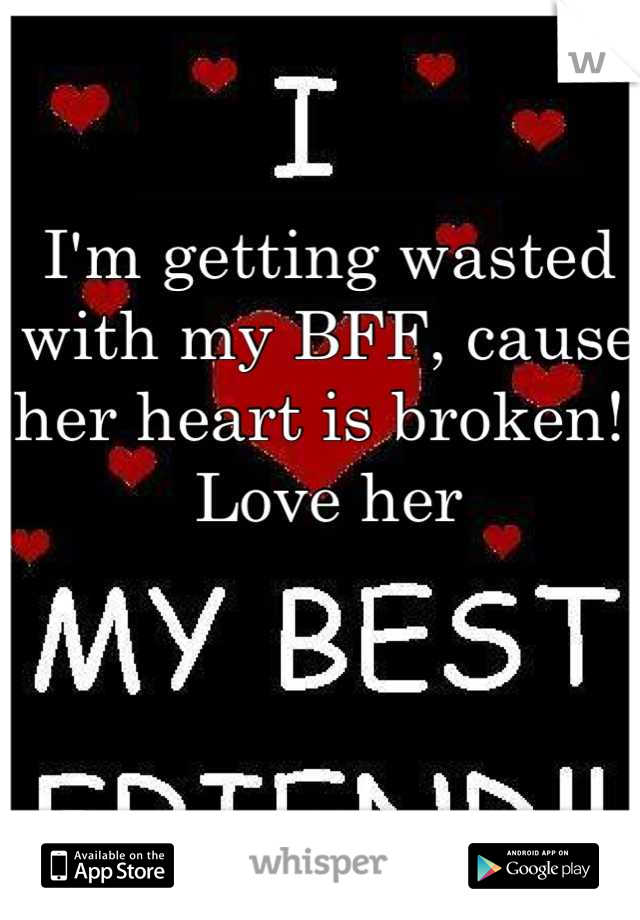 I'm getting wasted with my BFF, cause her heart is broken!! Love her