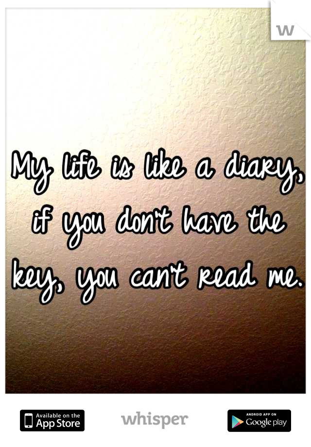 My life is like a diary, if you don't have the key, you can't read me.