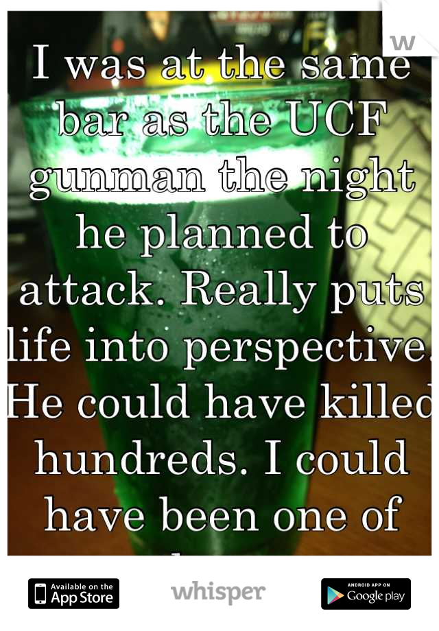 I was at the same bar as the UCF gunman the night he planned to attack. Really puts life into perspective. He could have killed hundreds. I could have been one of them.
