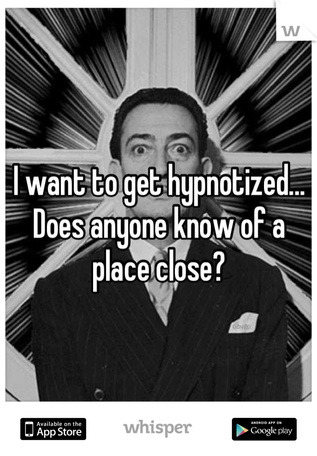 I want to get hypnotized... Does anyone know of a place close?