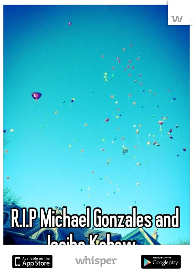R.I.P Michael Gonzales and Isaiha Kobow.