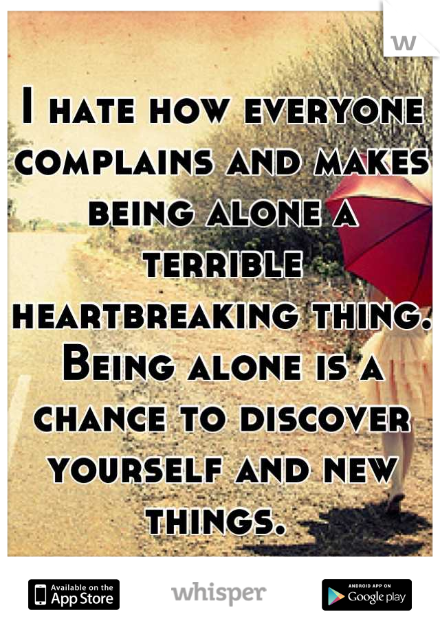 I hate how everyone complains and makes being alone a terrible heartbreaking thing. Being alone is a chance to discover yourself and new things.