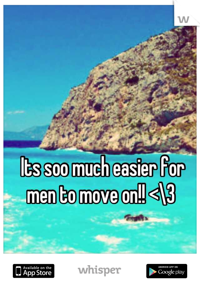 Its soo much easier for men to move on!! <\3
