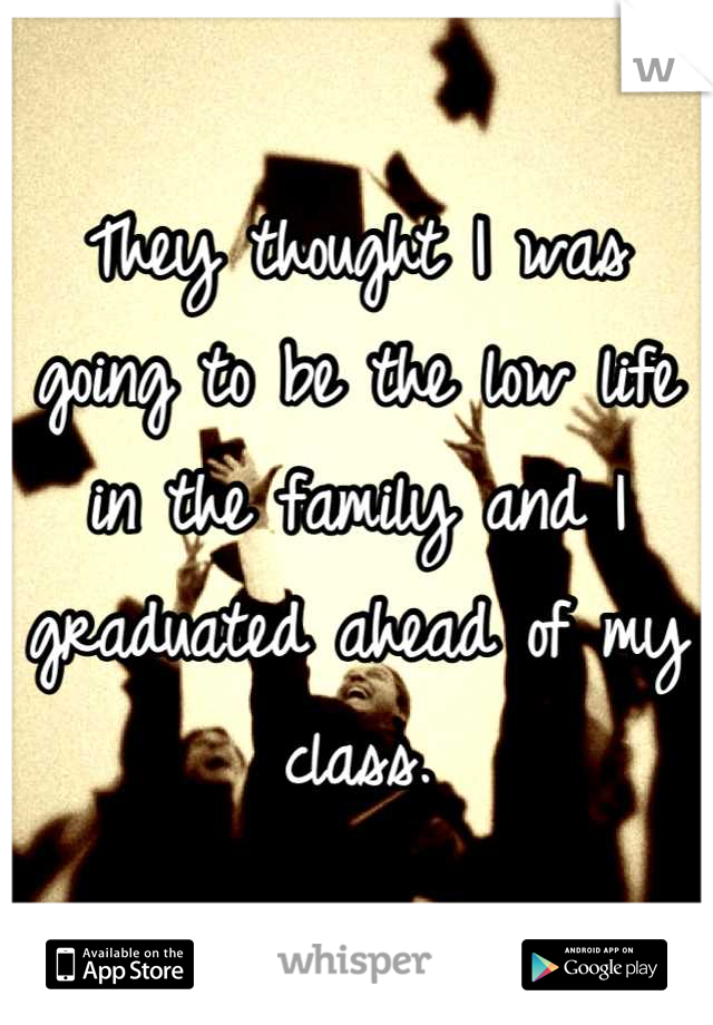 They thought I was going to be the low life in the family and I graduated ahead of my class.