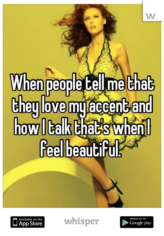 When people tell me that they love my accent and how I talk that's when I feel beautiful.