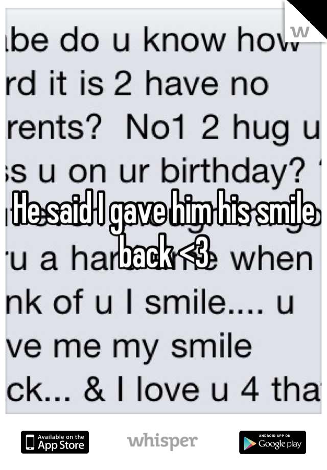 He said I gave him his smile back <3