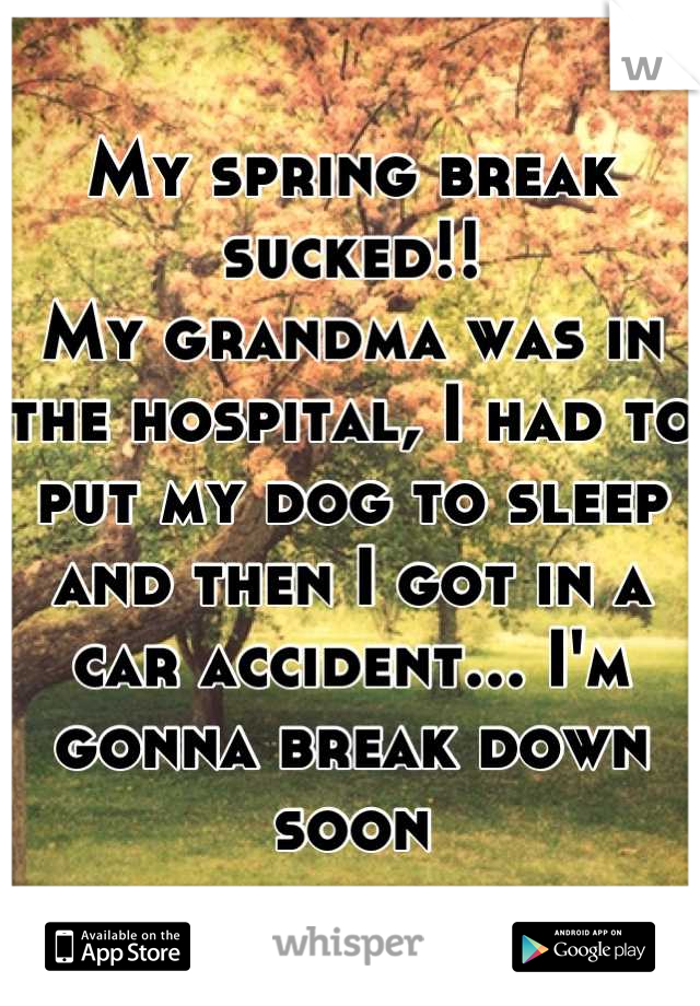My spring break sucked!! My grandma was in the hospital, I had to put my dog to sleep and then I got in a car accident... I'm gonna break down soon