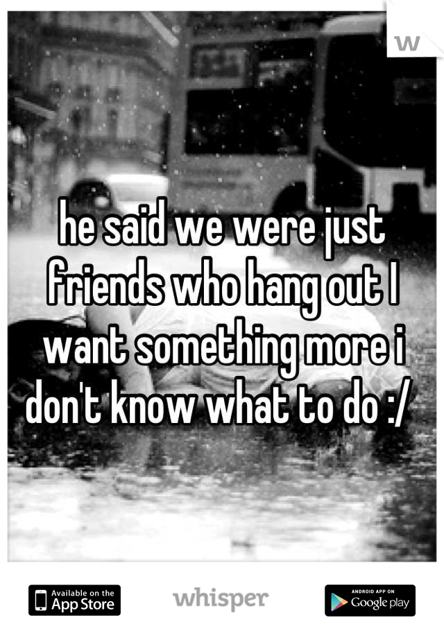 he said we were just friends who hang out I want something more i don't know what to do :/