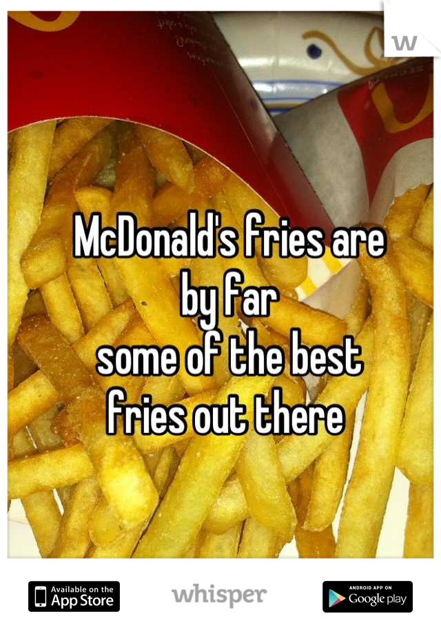 McDonald's fries are  by far  some of the best  fries out there
