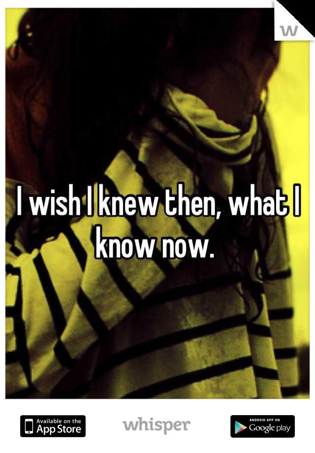 I wish I knew then, what I know now.