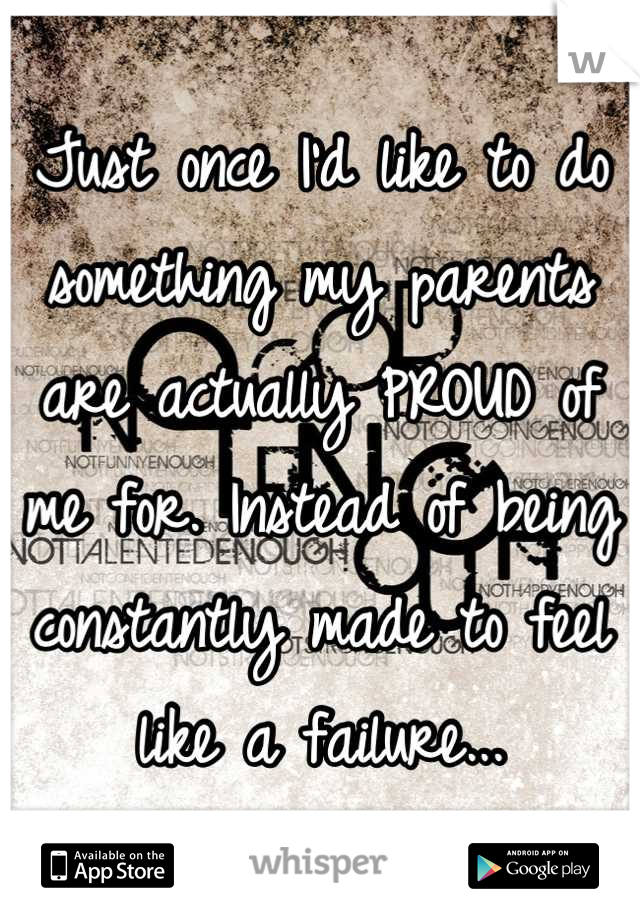 Just once I'd like to do something my parents are actually PROUD of me for. Instead of being constantly made to feel like a failure...