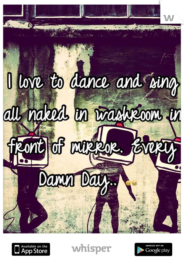 I love to dance and sing all naked in washroom in front of mirror. Every Damn Day.. 😄😂