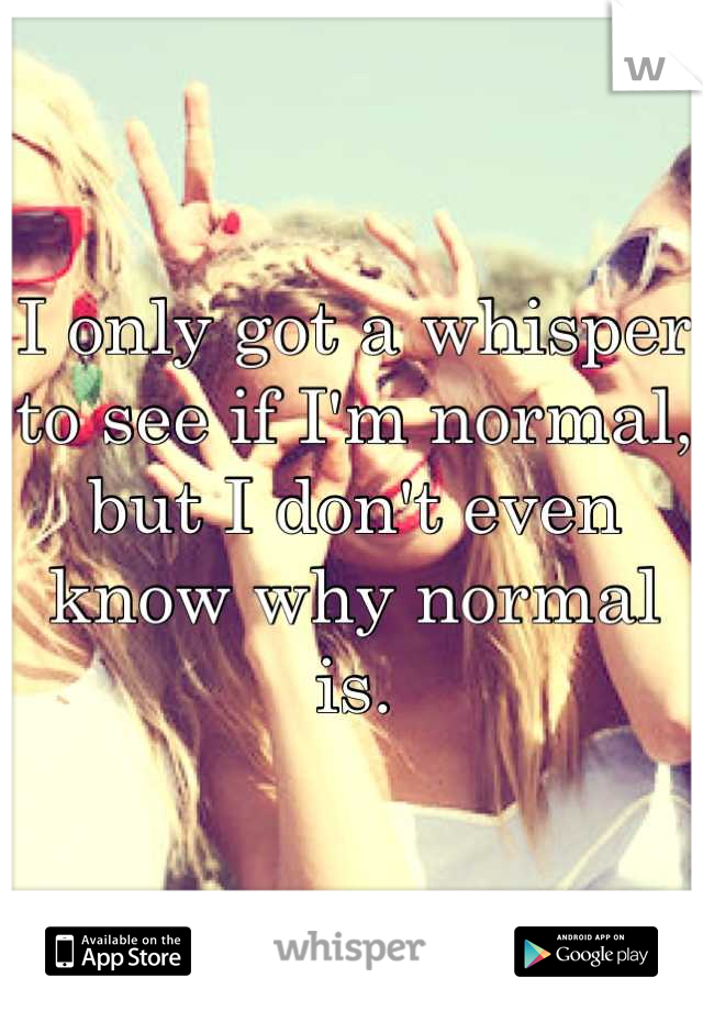 I only got a whisper to see if I'm normal, but I don't even know why normal is.