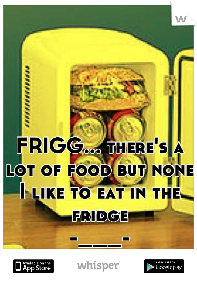 FRIGG... there's a lot of food but none I like to eat in the fridge  -___-