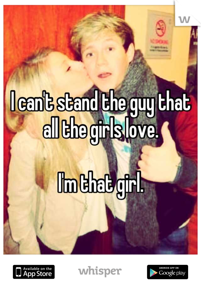 I can't stand the guy that all the girls love.  I'm that girl.