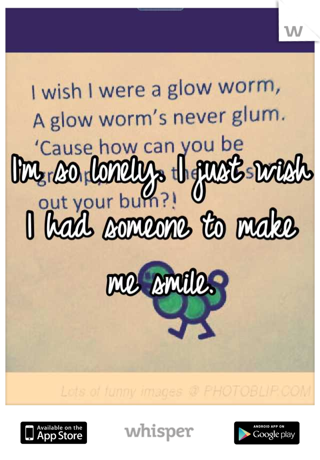 I'm so lonely. I just wish I had someone to make me smile.