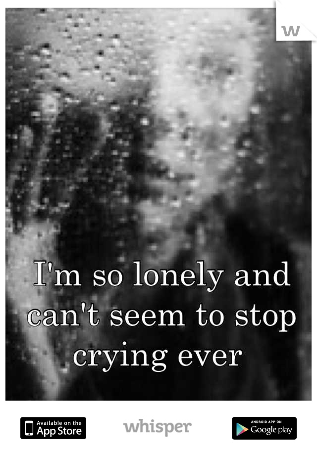 I'm so lonely and can't seem to stop crying ever