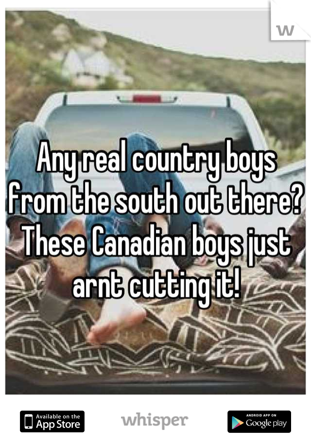 Any real country boys from the south out there? These Canadian boys just arnt cutting it!