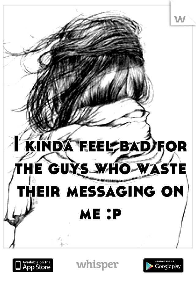 I kinda feel bad for the guys who waste their messaging on me :p