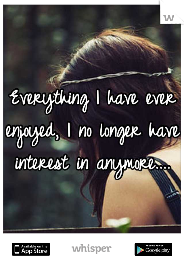 Everything I have ever enjoyed, I no longer have interest in anymore....