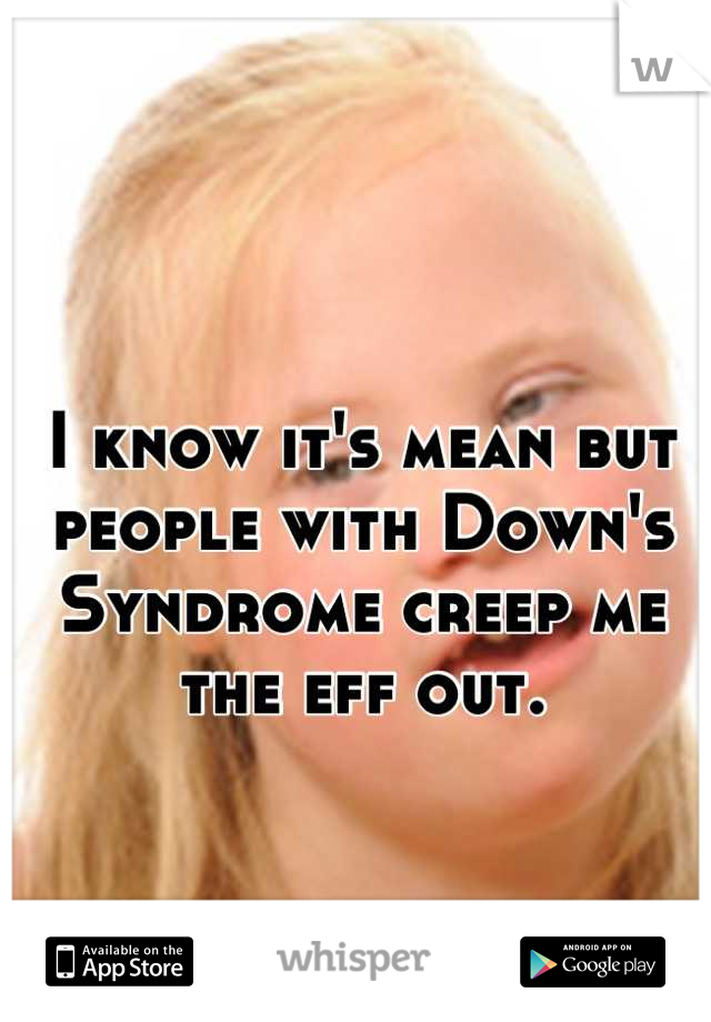 I know it's mean but people with Down's Syndrome creep me the eff out.