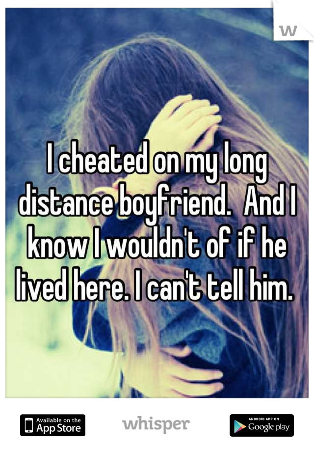 I cheated on my long distance boyfriend.  And I know I wouldn't of if he lived here. I can't tell him.