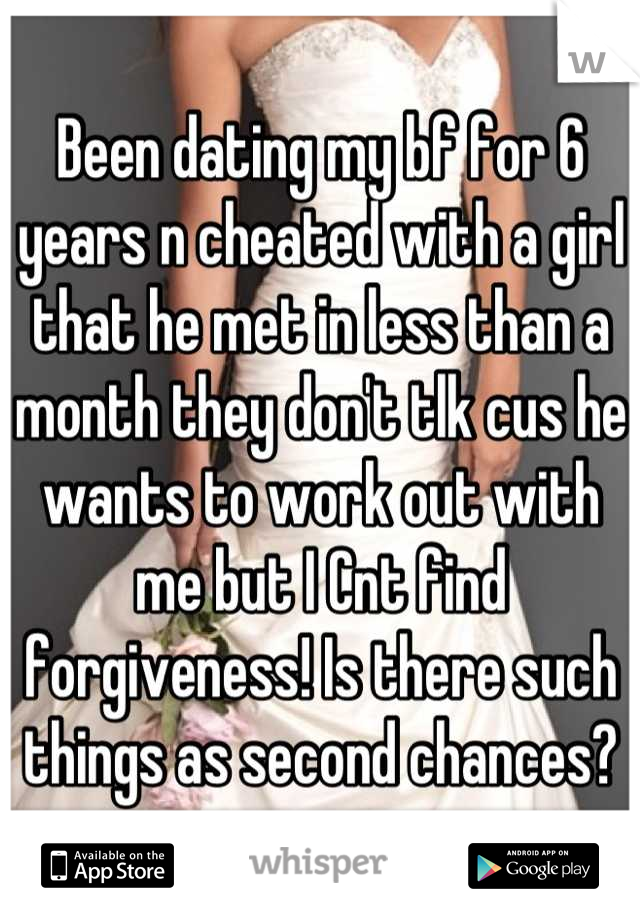 Been dating my bf for 6 years n cheated with a girl that he met in less than a month they don't tlk cus he wants to work out with me but I Cnt find forgiveness! Is there such things as second chances?