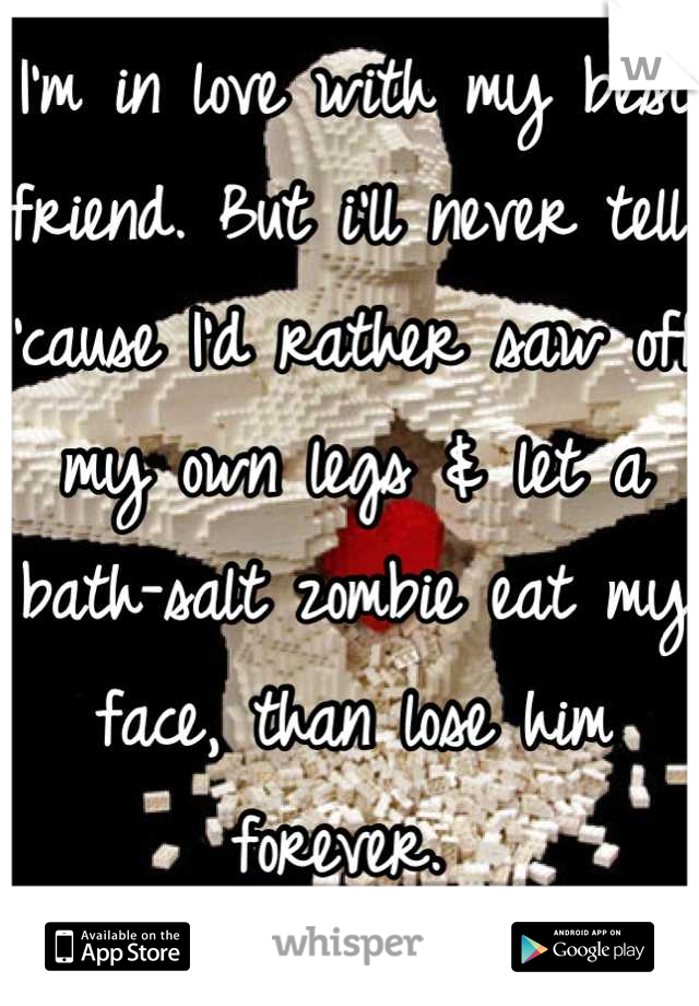 I'm in love with my best friend. But i'll never tell. 'cause I'd rather saw off my own legs & let a bath-salt zombie eat my face, than lose him forever.